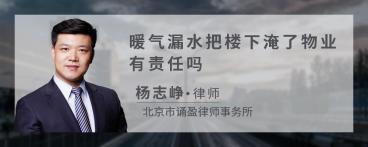 暖气漏水把楼下淹了物业广东11选5责任吗